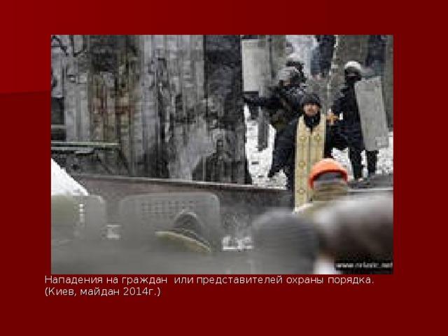 Нападения на граждан или представителей охраны порядка. (Киев, майдан 2014г.)