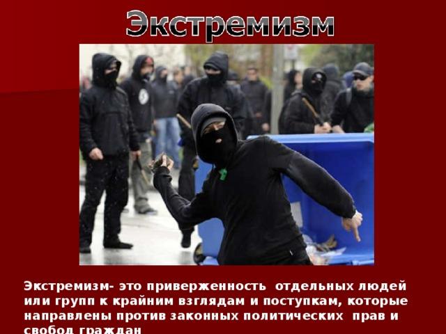 Экстремизм- это приверженность отдельных людей или групп к крайним взглядам и поступкам, которые направлены против законных политических прав и свобод граждан