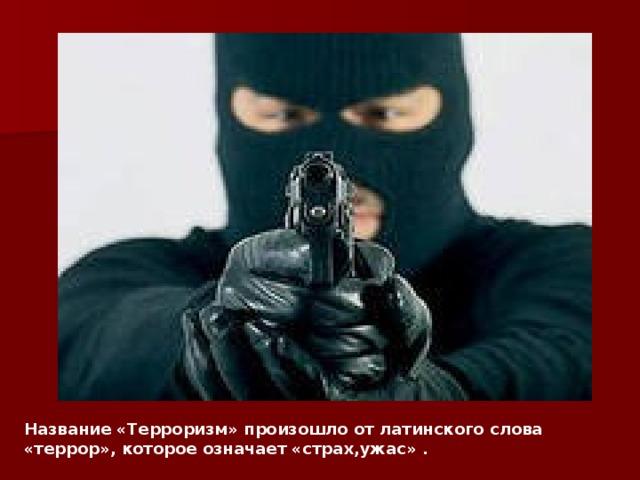 Название «Терроризм» произошло от латинского слова «террор», которое означает «страх,ужас» .