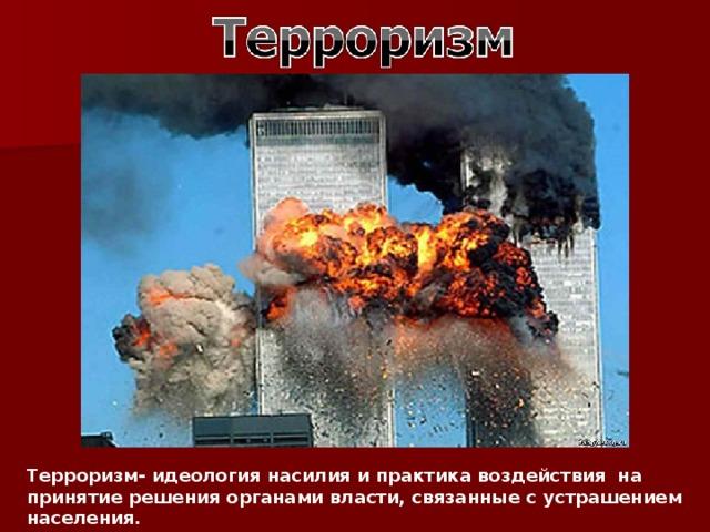 Терроризм- идеология насилия и практика воздействия на принятие решения органами власти, связанные с устрашением населения.