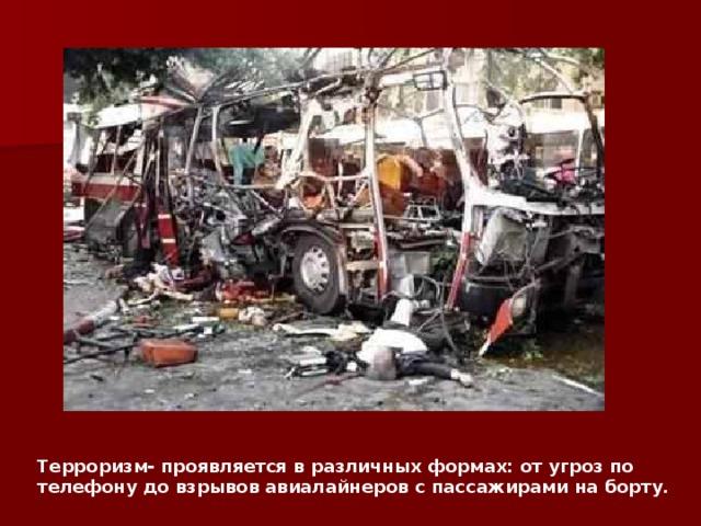 Терроризм- проявляется в различных формах: от угроз по телефону до взрывов авиалайнеров с пассажирами на борту.