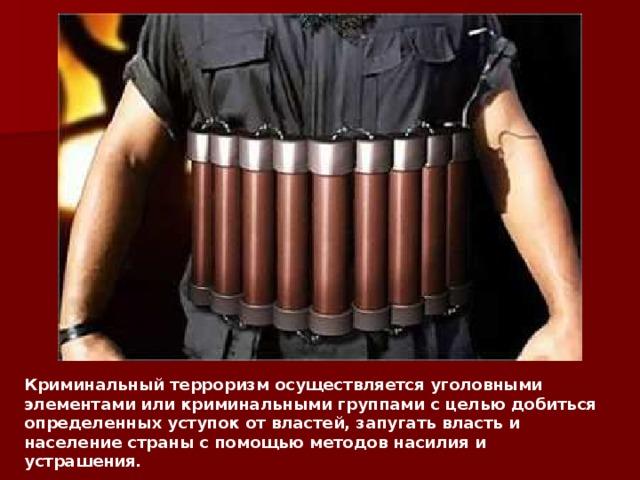 Криминальный терроризм осуществляется уголовными элементами или криминальными группами с целью добиться определенных уступок от властей, запугать власть и население страны с помощью методов насилия и устрашения.