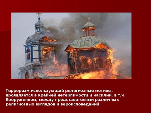 Терроризм,использующий религиозные мотивы, проявляется в крайней нетерпимости и насилии, в т.ч. Вооруженном, между представителями различных религиозных взглядов и вероисповеданий.