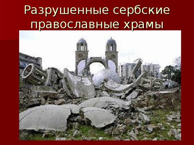 Разрушенные сербские православные храмы