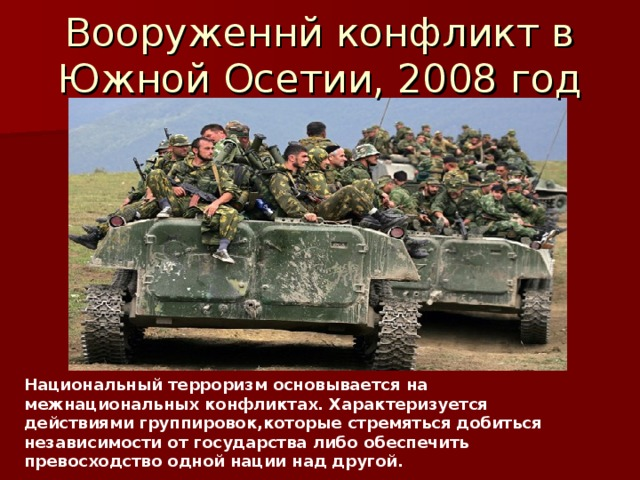 Вооруженнй конфликт в Южной Осетии, 2008 год Национальный терроризм основывается на межнациональных конфликтах. Характеризуется действиями группировок,которые стремяться добиться независимости от государства либо обеспечить превосходство одной нации над другой.