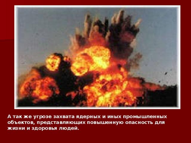 А так же угрозе захвата ядерных и иных промышленных объектов, представляющих повышенную опасность для жизни и здоровья людей.