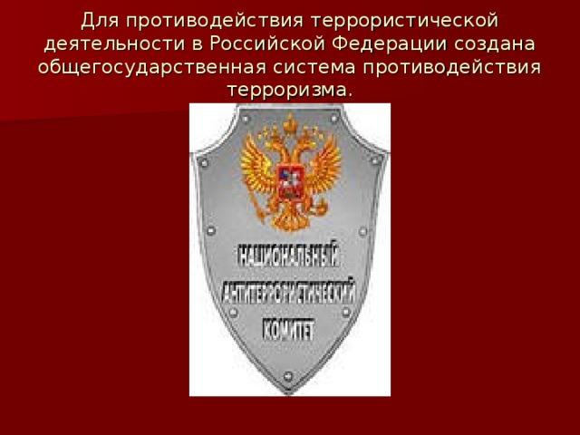 Для противодействия террористической деятельности в Российской Федерации создана общегосударственная система противодействия терроризма.