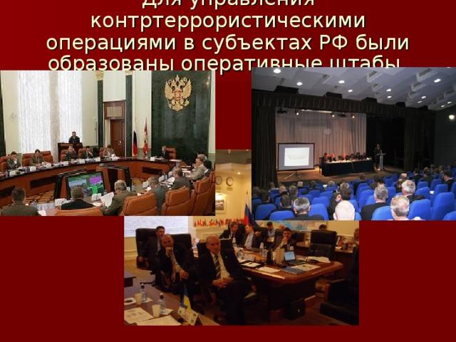 Для управления контртеррористическими операциями в субъектах РФ были образованы оперативные штабы .