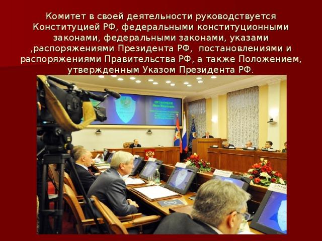 Комитет в своей деятельности руководствуется Конституцией РФ, федеральными конституционными законами, федеральными законами, указами ,распоряжениями Президента РФ, постановлениями и распоряжениями Правительства РФ, а также Положением, утвержденным Указом Президента РФ.