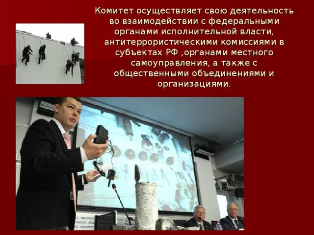 Комитет осуществляет свою деятельность во взаимодействии с федеральными органами исполнительной власти, антитеррористическими комиссиями в субъектах РФ ,органами местного самоуправления, а также с общественными объединениями и организациями.