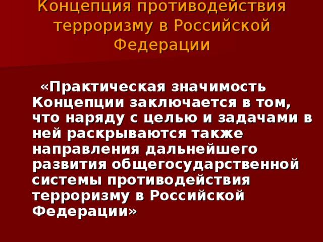 Концепция противодействия терроризму в Российской Федерации  «Практическая значимость Концепции заключается в том, что наряду с целью и задачами в ней раскрываются также направления дальнейшего развития общегосударственной системы противодействия терроризму в Российской Федерации»