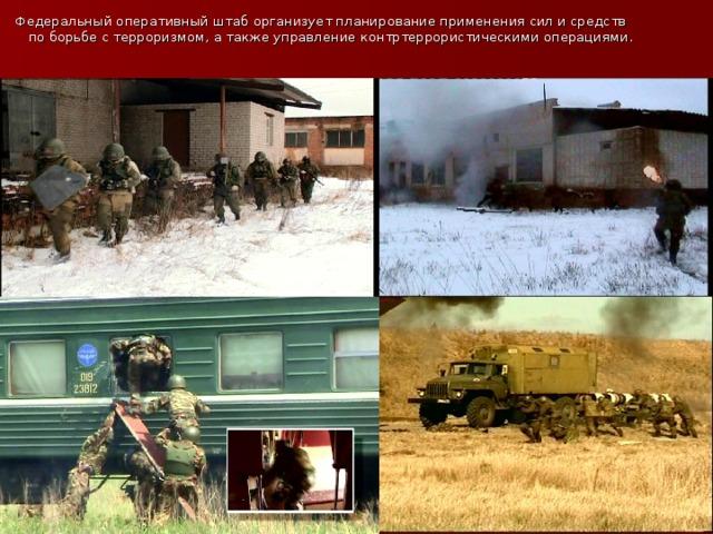 Федеральный оперативный штаб организует планирование применения сил и средств по борьбе с терроризмом, а также управление контртеррористическими операциями.