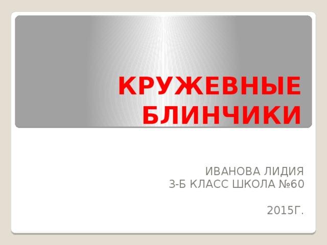 КРУЖЕВНЫЕ БЛИНЧИКИ ИВАНОВА ЛИДИЯ 3-Б КЛАСС ШКОЛА №60 2015Г.