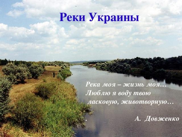 Реки Украины Река моя – жизнь моя… Люблю я воду твою  ласковую, животворную…  . А. Довженко