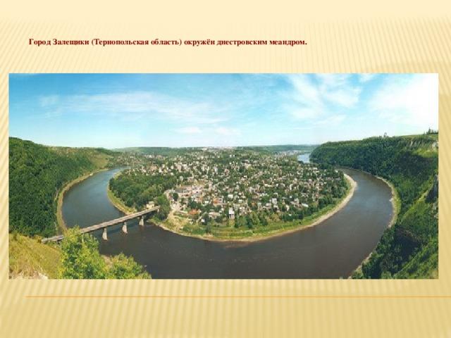 Город Залещики (Тернопольская область) окружён днестровским меандром.