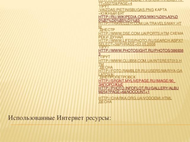 ru.wikipedia.org/wiki Статистические материалы. Картины Куинджи http://www.photoukraine.com Днепр www.chrnobyl.in.ua Припять www.otvetin.ru Вилково http:// pulsar on ru Днестр www.dag.com.ua  Херсон http://1001doroga.ru/kharkovskaja-oblast/ Северский Донец http://forum.kinozal.tv/showthread.php?t=55272&page=4 Прут :Vaizdas:PietinisBugas.png Карта «Южный Буг http://ru.wikipedia.org/wiki/%D0%A3%D0%B7%D0%B5%D1%83 http://traveller.com.ua/travels/may.htm Днестр http://www.dse.com.ua/ports.htm схема реки Дунай. http://www.lifeisphoto.ru/search.aspx?select=3&phrase=03.05.2008 Прут http://www.photosight.ru/photos/3869383 / Прут http://www.club58.com.ua/interest013.htm Десна http://foto.rambler.ru/users/mariya-galatova/ Днепропетровск http://srgnt.mylivepage.ru/image/90_ Запорожье  http://photo.infoflot.ru/gallery/album254?page=6&noCount=1  http://charka.org.ua/vodoemi.html Десна Использованные Интернет ресурсы: