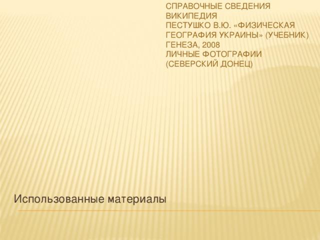 Справочные сведения Википедия Пестушко В.Ю. «Физическая география Украины» (учебник) Генеза, 2008 Личные фотографии (Северский Донец) Использованные материалы