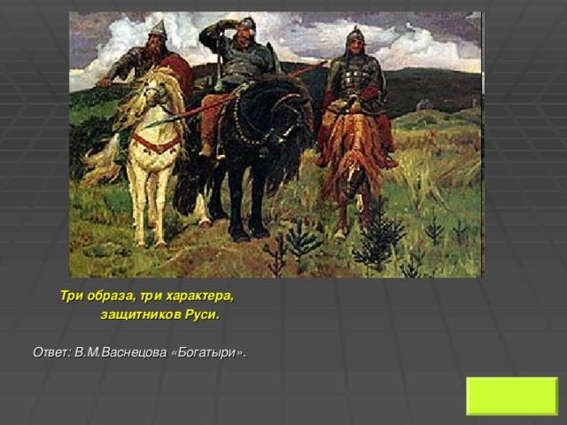Три образа, три характера,  защитников Руси.   Ответ: В.М.Васнецова «Богатыри».