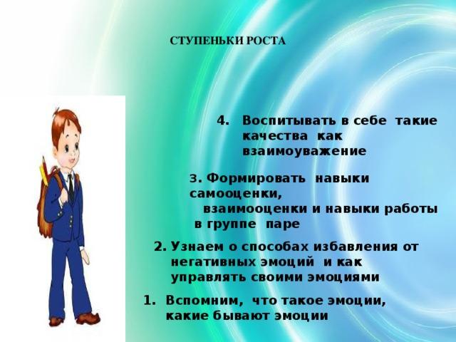 СТУПЕНЬКИ РОСТА Воспитывать в себе такие качества как взаимоуважение 3 . Формировать навыки самооценки,  взаимооценки и навыки работы в группе паре