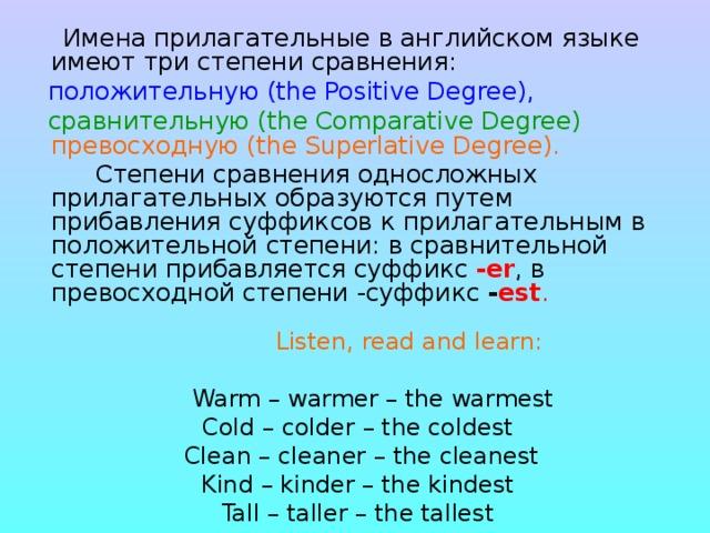Имена прилагательные в английском языке имеют три степени сравнения:  положительную (the Positive Degree),   сравнительную ( the Comparative Degree)  превосходную ( the Superlative Degree).    Степени сравнения односложных прилагательных образуются путем прибавления суффиксов к прилагательным в положительной степени: в сравнительной степени прибавляется суффикс -еr , в превосходной степени -суффикс - est .    Listen, read and learn:  Warm – warmer – the warmest Cold – colder – the coldest  Clean – cleaner – the cleanest Kind – kinder – the kindest Tall – taller – the tallest