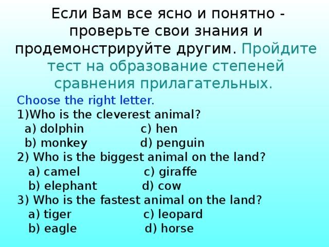 Если Вам все ясно и понятно - проверьте свои знания и продемонстрируйте другим. Пройдите тест на образование степеней сравнения прилагательных.    Choose the right letter. Who is the cleverest animal?  a) dolphin c) hen  b) monkey d) penguin 2) Who is the biggest animal on the land?  a) camel c) giraffe  b) elephant d) cow 3) Who is the fastest animal on the land?  a) tiger c) leopard  b) eagle d) horse