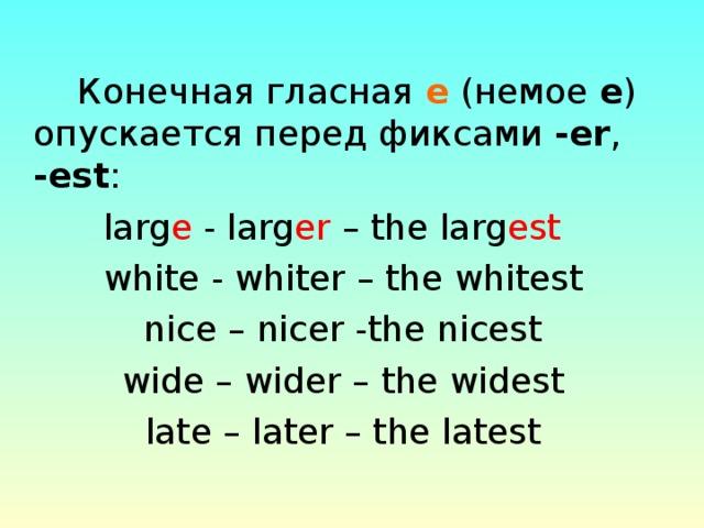 Конечная гласная е (немое е ) опускается перед фиксами - еr , -est :  larg e - larg er – the larg est  white - whiter – the whitest nice – nicer -the nicest wide – wider – the widest late – later – the latest