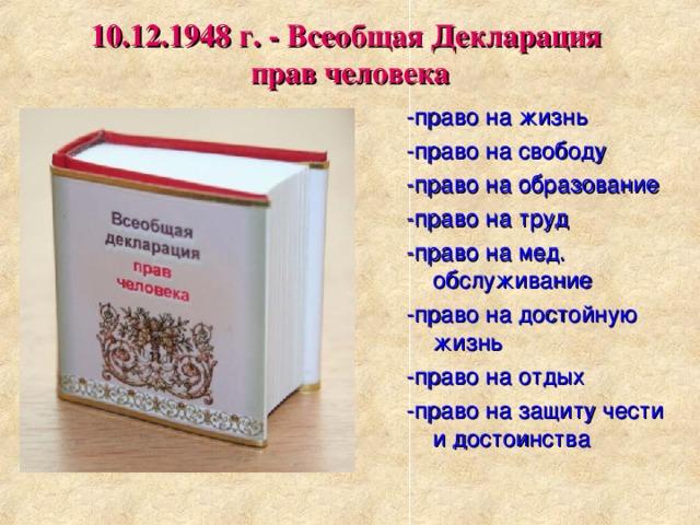 10.12.1948 г. - Всеобщая Декларация  прав человека -право на жизнь -право на свободу -право на образование -право на труд -право на мед. обслуживание -право на достойную жизнь -право на отдых -право на защиту чести и достоинства