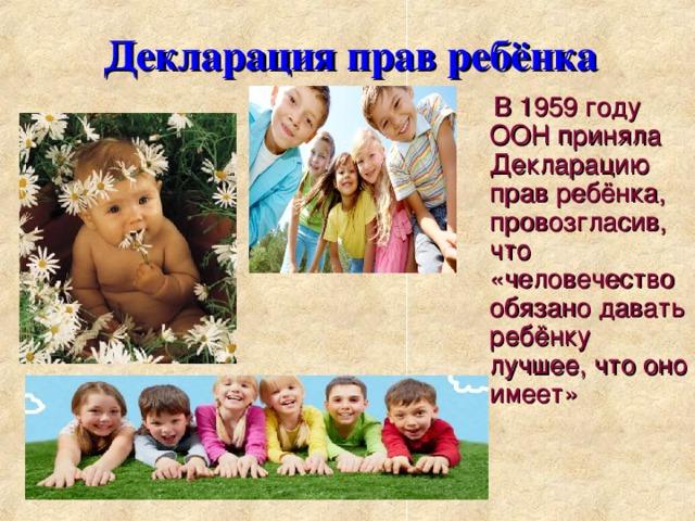 Декларация прав ребёнка  В 1959 году ООН приняла Декларацию прав ребёнка, провозгласив, что «человечество обязано давать ребёнку лучшее, что оно имеет»