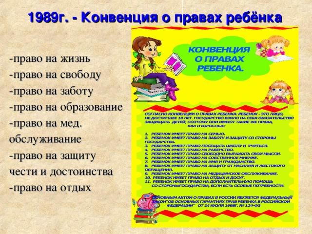 1989г. - Конвенция о правах ребёнка -право на жизнь -право на свободу -право на заботу -право на образование -право на мед. обслуживание -право на защиту чести и достоинства -право на отдых