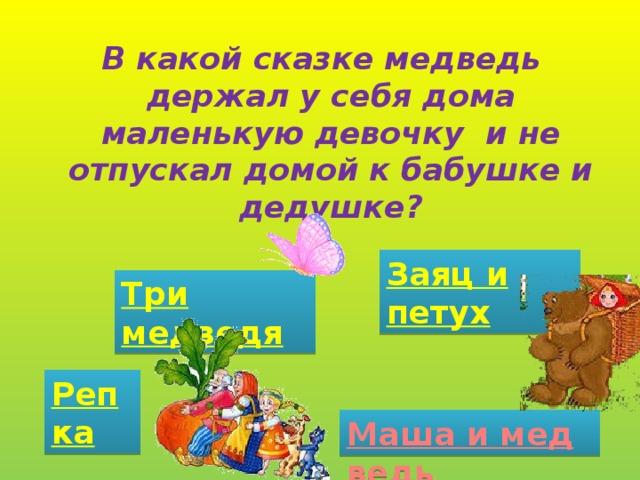 В какой сказке медведь держал у себя дома маленькую девочку и не отпускал домой к бабушке и дедушке? Заяц и петух Три медведя Репка