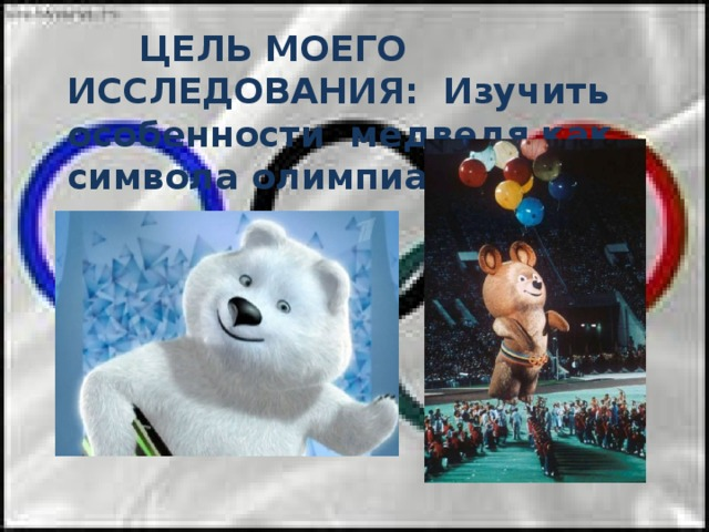 ЦЕЛЬ МОЕГО ИССЛЕДОВАНИЯ: Изучить особенности медведя как символа олимпиады.