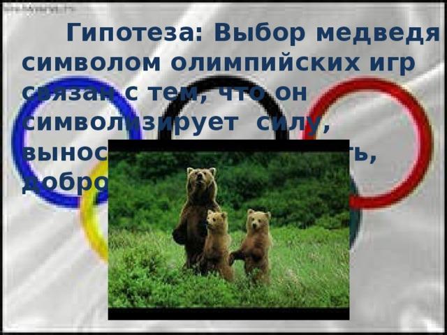 Гипотеза: Выбор медведя символом олимпийских игр связан с тем, что он символизирует силу, выносливость, ловкость, доброту.