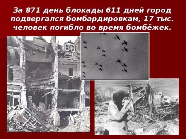 За 871 день блокады 611 дней город подвергался бомбардировкам, 17 тыс. человек погибло во время бомбёжек.