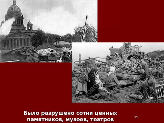Было разрушено сотни ценных памятников, музеев, театров