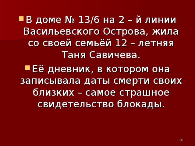 В доме № 13/6 на 2 – й линии Васильевского Острова, жила со своей семьёй 12 – летняя Таня Савичева. Её дневник, в котором она записывала даты смерти своих близких – самое страшное свидетельство блокады.