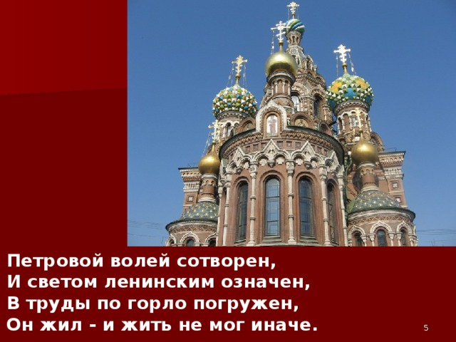 Петровой волей сотворен,  И светом ленинским означен,  В труды по горло погружен,  Он жил - и жить не мог иначе.