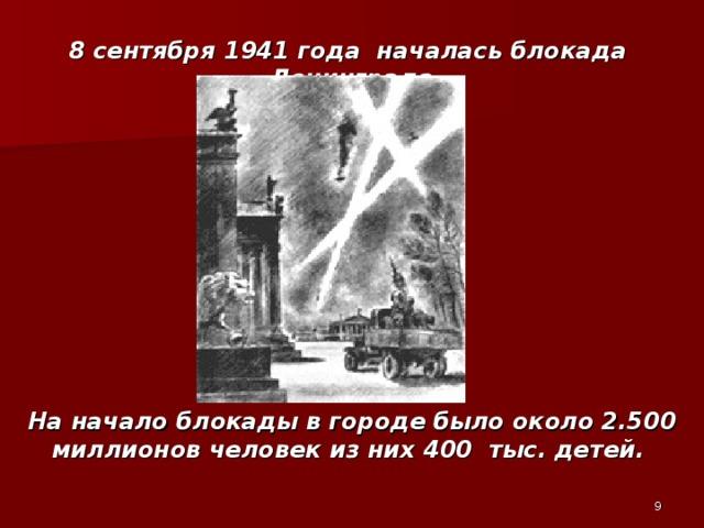 8 сентября 1941 года началась блокада Ленинграда На начало блокады в городе было около 2.500 миллионов человек из них 400 тыс. детей.