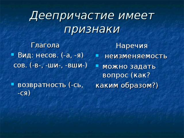 Деепричастие имеет признаки  Глагола  Наречия Вид: несов. (-а, -я)  неизменяемость можно задать вопрос (как?  сов. (-в-, -ши-, -вши-) каким образом?)