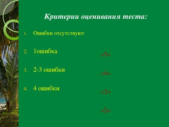 Критерии оценивания теста: Ошибки отсутствуют «5» 1ошибка «4» 2-3 ошибки «3» «2»