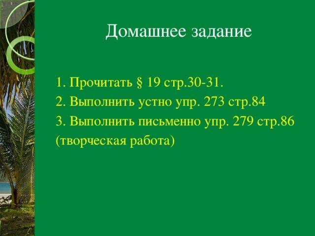 Домашнее задание 1. Прочитать § 19 стр.30-31. 2. Выполнить устно упр. 273 стр.84 3. Выполнить письменно упр. 279 стр.86 (творческая работа)