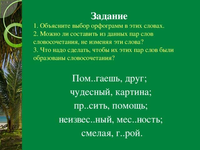 Задание  1. Объясните выбор орфограмм в этих словах.  2. Можно ли составить из данных пар слов словосочетания, не изменяя эти слова?  3. Что надо сделать, чтобы их этих пар слов были образованы словосочетания? Пом..гаешь, друг; чудесный, картина;  пр..сить, помощь; неизвес..ный, мес..ность;  смелая, г..рой.