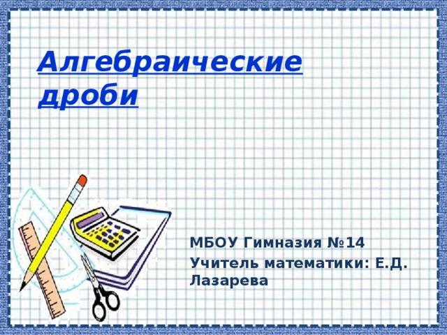 Алгебраические дроби МБОУ Гимназия №14 Учитель математики: Е.Д. Лазарева
