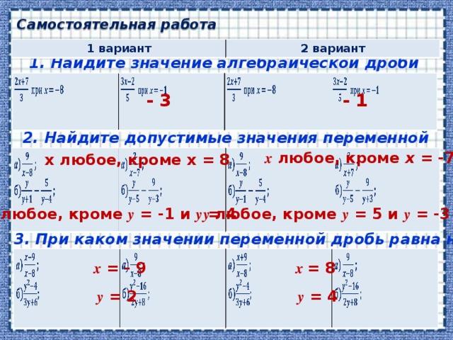 Самостоятельная работа 1 вариант 2 вариант 1. Найдите значение алгебраической дроби - 1 - 3 2. Найдите допустимые значения переменной х любое, кроме х = -7 х любое, кроме х = 8 у любое, кроме у = -1 и у = 4 у любое, кроме у = 5 и у = -3 3. При каком значении переменной дробь равна нулю? х = 8 х = - 9 у = 2 у = 4