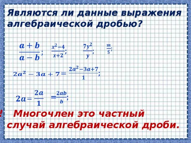 Являются ли данные выражения алгебраической дробью?          !!! Многочлен это частный  случай алгебраической дроби.