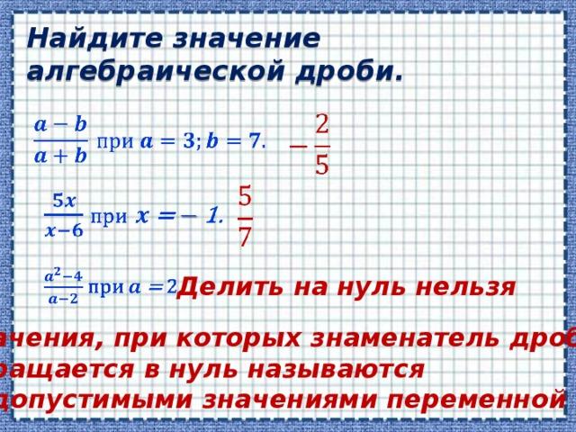 Найдите значение алгебраической дроби.      Делить на нуль нельзя Значения, при которых знаменатель дроби обращается в нуль называются недопустимыми значениями переменной