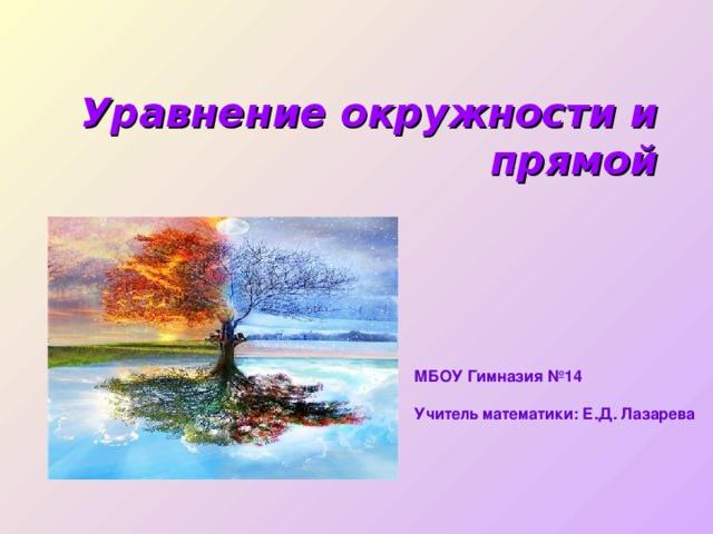 Уравнение окружности и прямой  МБОУ Гимназия №14  Учитель математики: Е.Д. Лазарева