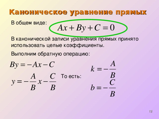 Каноническое уравнение прямых В общем виде : В канонической записи уравнения прямых принято использовать целые коэффициенты. Выполним обратную операцию : То есть :