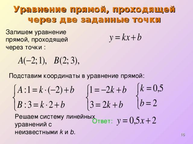 Уравнение прямой, проходящей через две заданные точки Запишем уравнение прямой, проходящей через точки : Подставим координаты в уравнение прямой: Решаем систему линейных уравнений с неизвестными k и b . Ответ:
