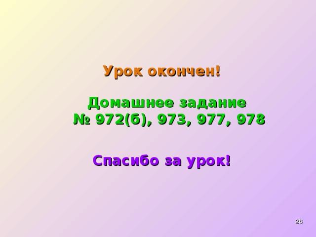 Урок окончен! Домашнее задание  № 972(б), 973, 977, 978 Спасибо за урок!