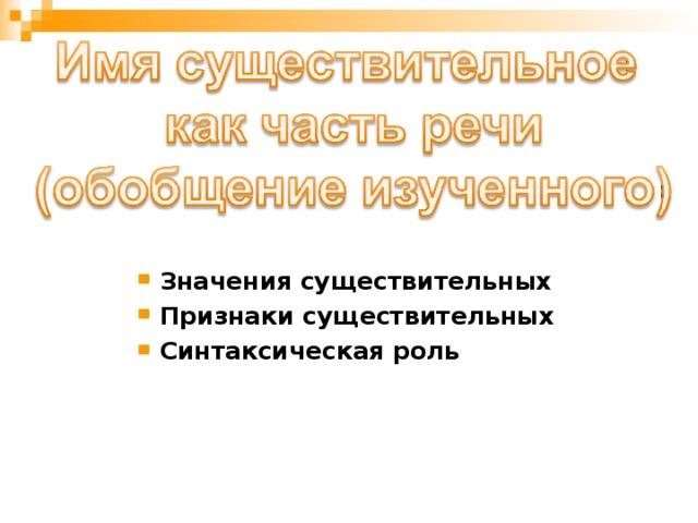 Значения существительных Признаки существительных Синтаксическая роль
